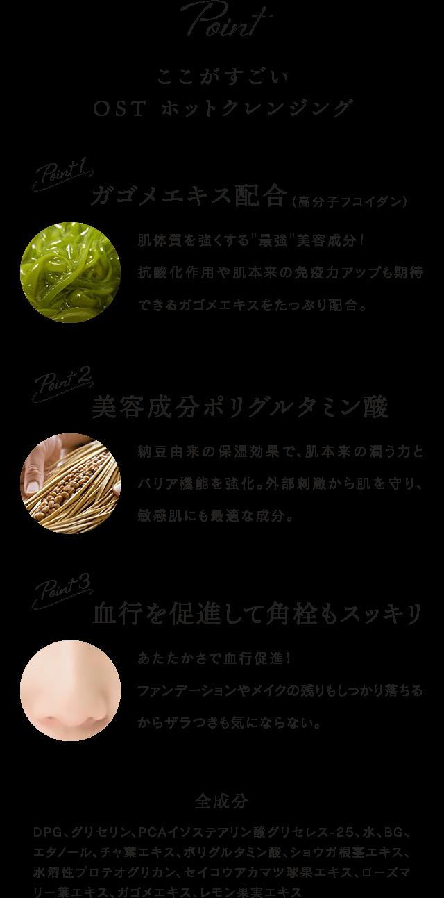 """Points ここがすごい OST ホットクレンジング Point1 ガゴメエキス配合(高分子フコイダン)肌体質を強くする""""最強""""美容成分!抗酸化作用や肌本来の免疫力アップも期待できるガゴメエキスをたっぷり配合。 Point2 美容成分ポリグルタミン酸 納豆由来の保湿効果で、肌本来の潤う力とバリア機能を強化。外部刺激から肌を守り、敏感肌にも最適な成分。 Point3 血行を促進して角栓もスッキリ あたたかさで血行促進!ファンデーションやメイクの残りもしっかり落ちるからザラつきも気にならない。 全成分 DPG、グリセリン、PCAイソステアリン酸グリセレス-25、水、BG、エタノール、チャ葉エキス、ポリグルタミン酸、ショウガ根茎エキス、水溶性プロテオグリカン、セイコウアカマツ球果エキス、ローズマリー葉エキス、ガゴメエキス、レモン果実エキス"""