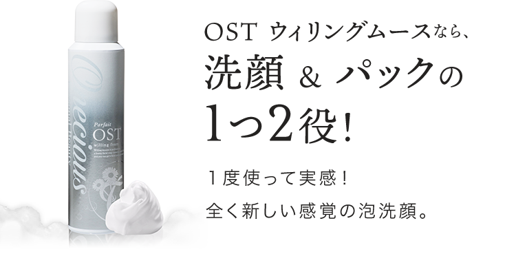 OST ウィリングムースなら、洗顔 & パックの1つ2役!1度使って実感!全く新しい感覚の泡洗顔。