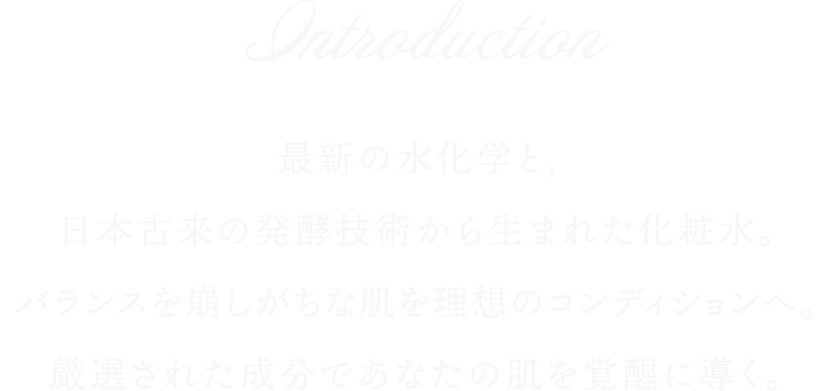 Introduction 最新の水化学と,日本古来の発酵技術から生まれた化粧水。バランスを崩しがちな肌を理想のコンディションへ。厳選された成分であなたの肌を覚醒に導く。